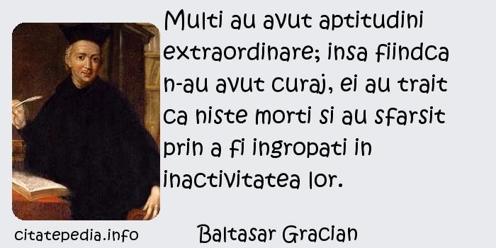 Baltasar Gracian - Multi au avut aptitudini extraordinare; insa fiindca n-au avut curaj, ei au trait ca niste morti si au sfarsit prin a fi ingropati in inactivitatea lor.