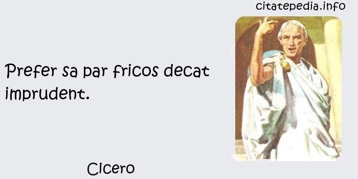 Cicero - Prefer sa par fricos decat imprudent.