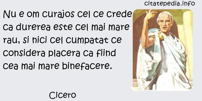 Cicero - Nu e om curajos cel ce crede ca durerea este cel mai mare rau, si nici cel cumpatat ce considera placera ca fiind cea mai mare binefacere.