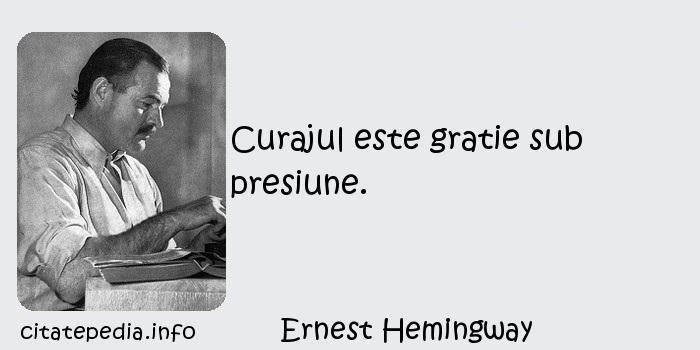 Ernest Hemingway - Curajul este gratie sub presiune.
