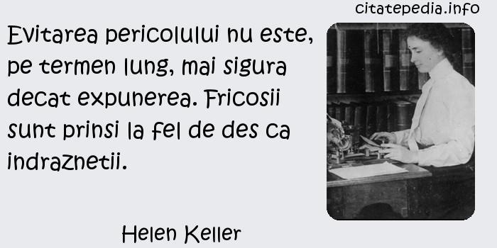 Helen Keller - Evitarea pericolului nu este, pe termen lung, mai sigura decat expunerea. Fricosii sunt prinsi la fel de des ca indraznetii.