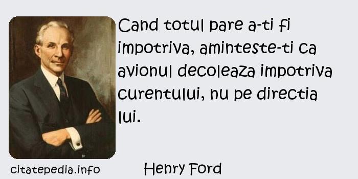 Henry Ford - Cand totul pare a-ti fi impotriva, aminteste-ti ca avionul decoleaza impotriva curentului, nu pe directia lui.