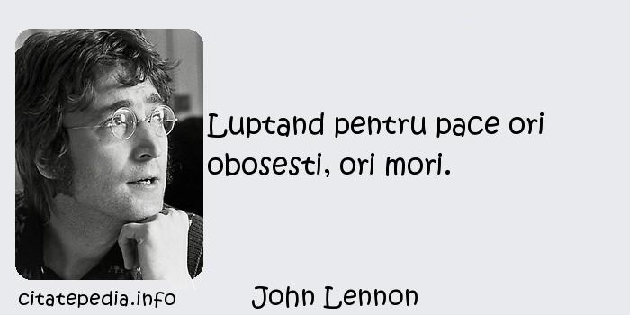 John Lennon - Luptand pentru pace ori obosesti, ori mori.