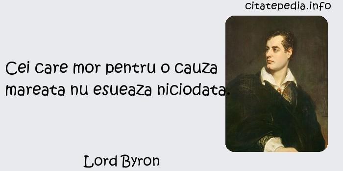 Lord Byron - Cei care mor pentru o cauza mareata nu esueaza niciodata.