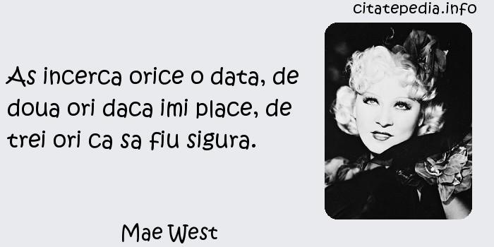 Mae West - As incerca orice o data, de doua ori daca imi place, de trei ori ca sa fiu sigura.