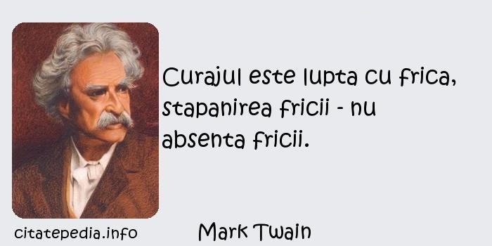 Mark Twain - Curajul este lupta cu frica, stapanirea fricii - nu absenta fricii.