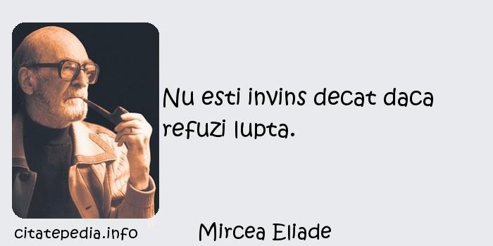 Mircea Eliade - Nu esti invins decat daca refuzi lupta.