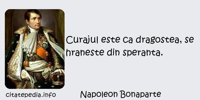 Napoleon Bonaparte - Curajul este ca dragostea, se hraneste din speranta.