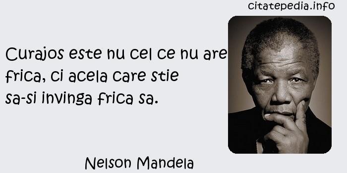 Nelson Mandela - Curajos este nu cel ce nu are frica, ci acela care stie sa-si invinga frica sa.