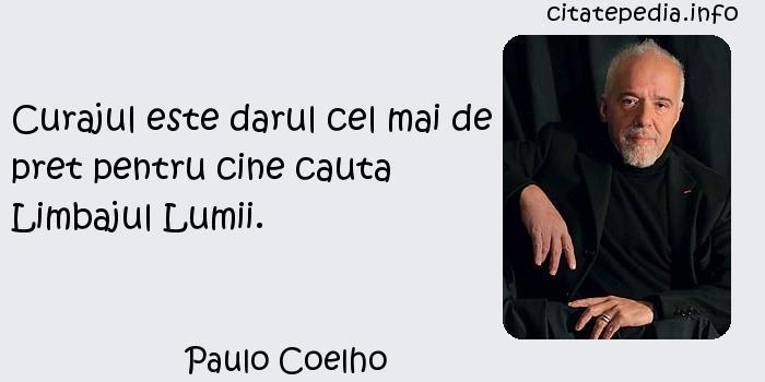 Paulo Coelho - Curajul este darul cel mai de pret pentru cine cauta Limbajul Lumii.