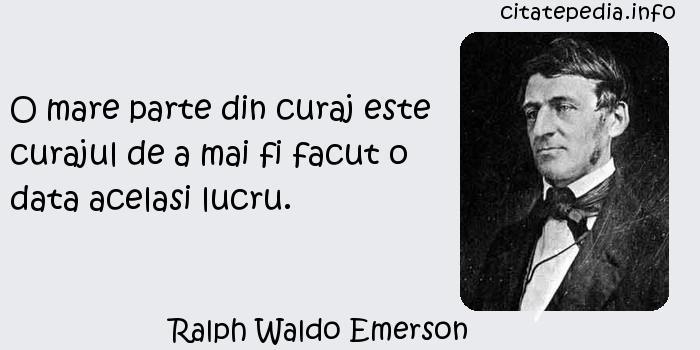 Ralph Waldo Emerson - O mare parte din curaj este curajul de a mai fi facut o data acelasi lucru.