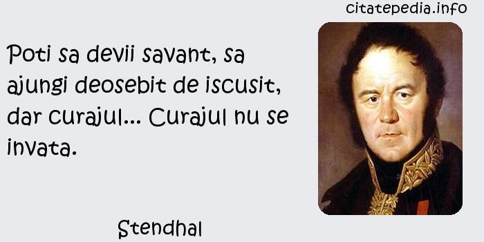 Stendhal - Poti sa devii savant, sa ajungi deosebit de iscusit, dar curajul... Curajul nu se invata.