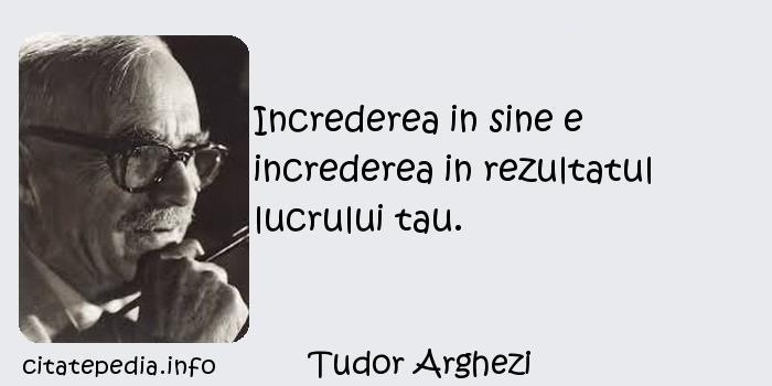 Tudor Arghezi - Increderea in sine e increderea in rezultatul lucrului tau.