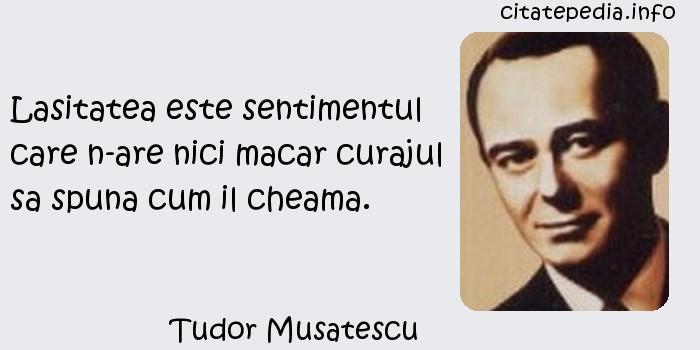 Tudor Musatescu - Lasitatea este sentimentul care n-are nici macar curajul sa spuna cum il cheama.