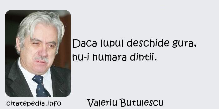 Valeriu Butulescu - Daca lupul deschide gura, nu-i numara dintii.