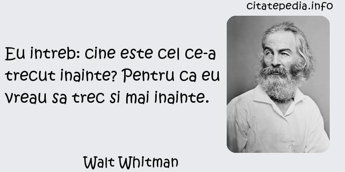 Walt Whitman - Eu intreb: cine este cel ce-a trecut inainte? Pentru ca eu vreau sa trec si mai inainte.
