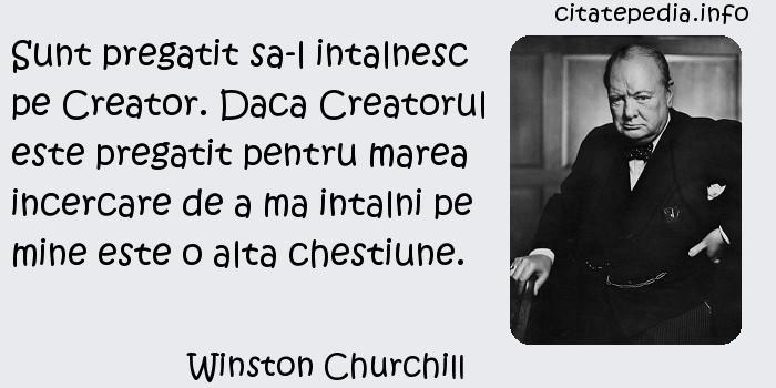 Winston Churchill - Sunt pregatit sa-l intalnesc pe Creator. Daca Creatorul este pregatit pentru marea incercare de a ma intalni pe mine este o alta chestiune.