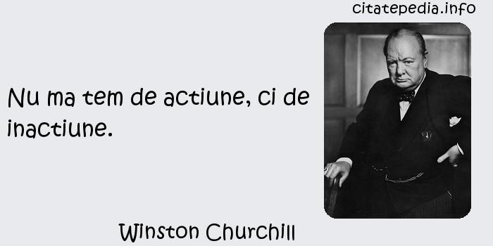 Winston Churchill - Nu ma tem de actiune, ci de inactiune.