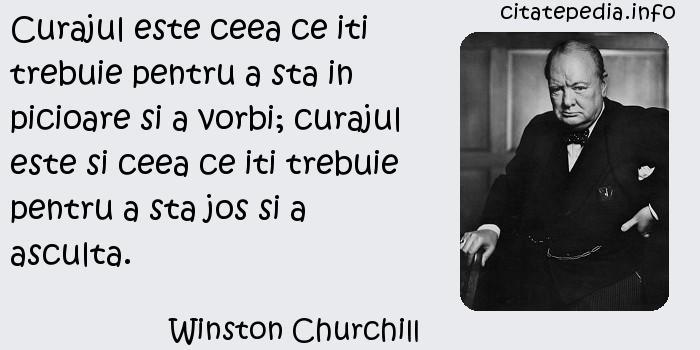 Winston Churchill - Curajul este ceea ce iti trebuie pentru a sta in picioare si a vorbi; curajul este si ceea ce iti trebuie pentru a sta jos si a asculta.