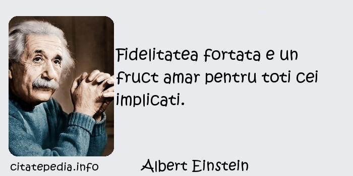 Albert Einstein - Fidelitatea fortata e un fruct amar pentru toti cei implicati.