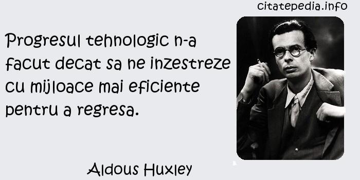 Aldous Huxley - Progresul tehnologic n-a facut decat sa ne inzestreze cu mijloace mai eficiente pentru a regresa.