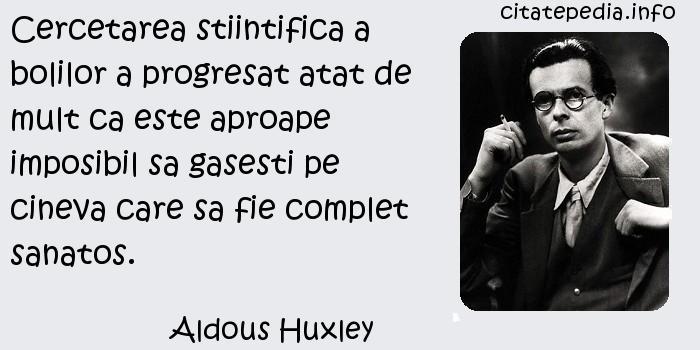Aldous Huxley - Cercetarea stiintifica a bolilor a progresat atat de mult ca este aproape imposibil sa gasesti pe cineva care sa fie complet sanatos.