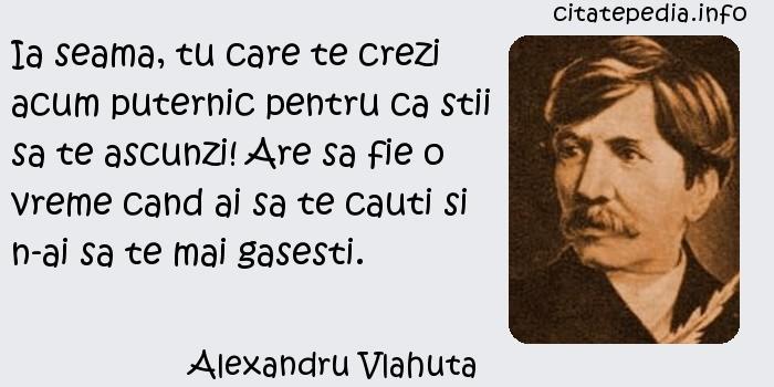 Alexandru Vlahuta - Ia seama, tu care te crezi acum puternic pentru ca stii sa te ascunzi! Are sa fie o vreme cand ai sa te cauti si n-ai sa te mai gasesti.
