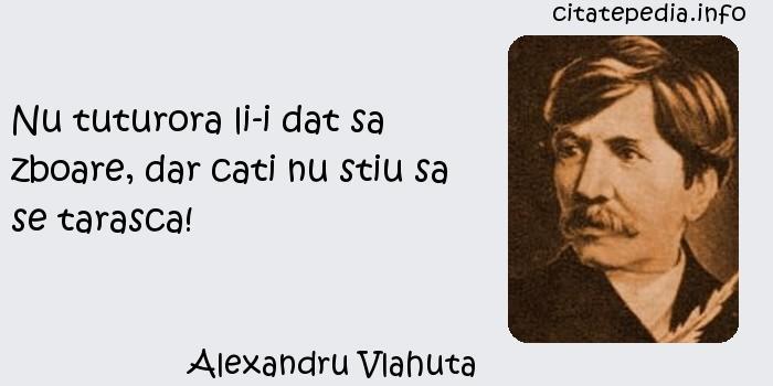Alexandru Vlahuta - Nu tuturora li-i dat sa zboare, dar cati nu stiu sa se tarasca!