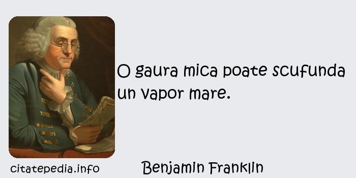 Benjamin Franklin - O gaura mica poate scufunda un vapor mare.