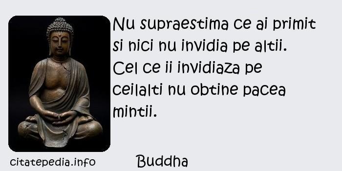 Buddha - Nu supraestima ce ai primit si nici nu invidia pe altii. Cel ce ii invidiaza pe ceilalti nu obtine pacea mintii.