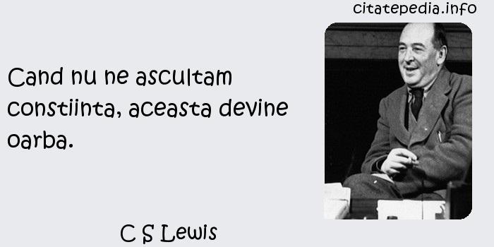 C S Lewis - Cand nu ne ascultam constiinta, aceasta devine oarba.