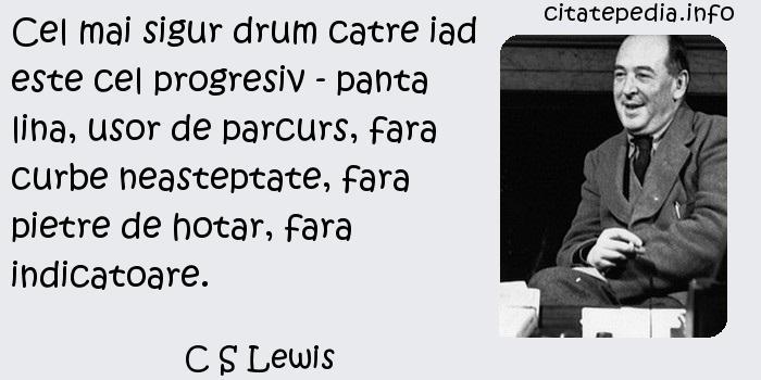 C S Lewis - Cel mai sigur drum catre iad este cel progresiv - panta lina, usor de parcurs, fara curbe neasteptate, fara pietre de hotar, fara indicatoare.