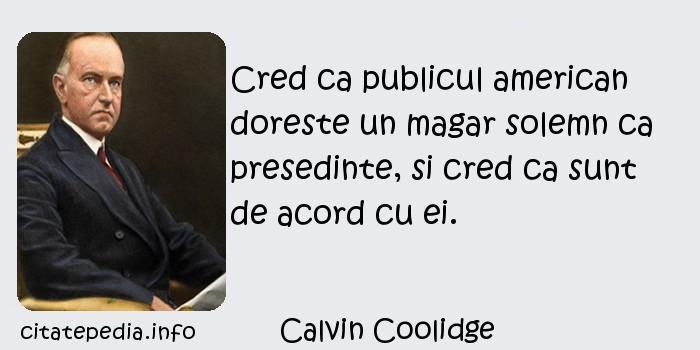 Calvin Coolidge - Cred ca publicul american doreste un magar solemn ca presedinte, si cred ca sunt de acord cu ei.