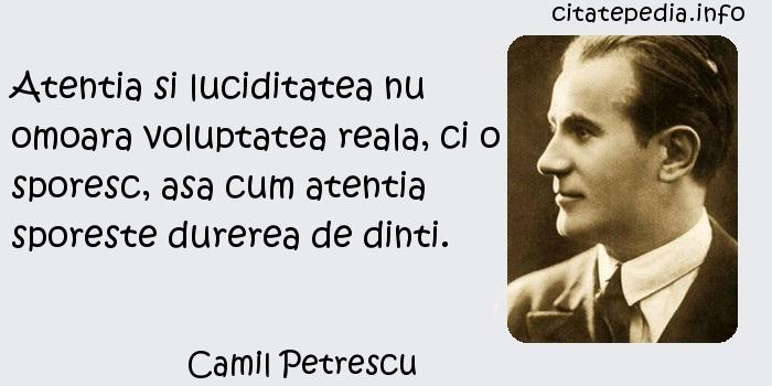 Camil Petrescu - Atentia si luciditatea nu omoara voluptatea reala, ci o sporesc, asa cum atentia sporeste durerea de dinti.