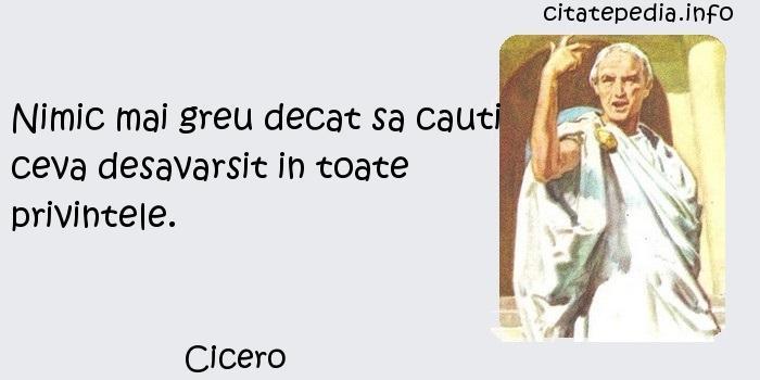 Cicero - Nimic mai greu decat sa cauti ceva desavarsit in toate privintele.
