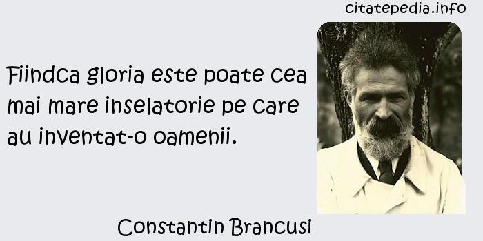Constantin Brancusi - Fiindca gloria este poate cea mai mare inselatorie pe care au inventat-o oamenii.