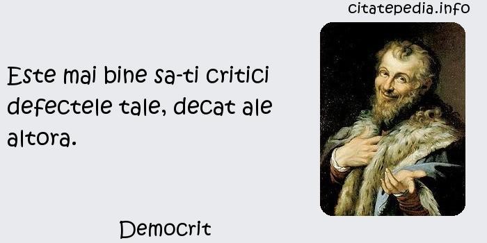Democrit - Este mai bine sa-ti critici defectele tale, decat ale altora.
