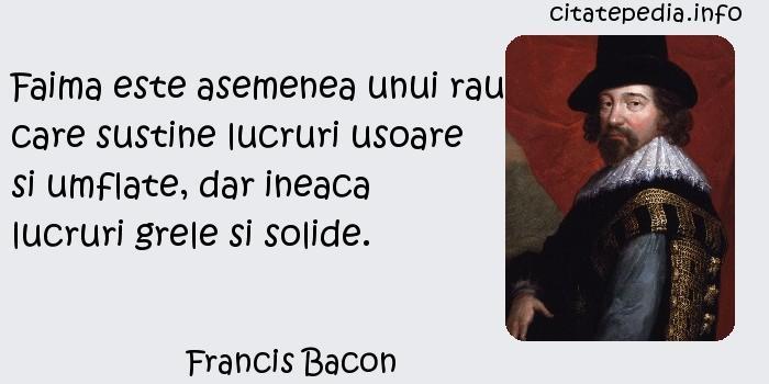 Francis Bacon - Faima este asemenea unui rau care sustine lucruri usoare si umflate, dar ineaca lucruri grele si solide.