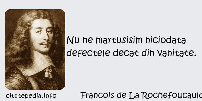 Francois de La Rochefoucauld - Nu ne martusisim niciodata defectele decat din vanitate.