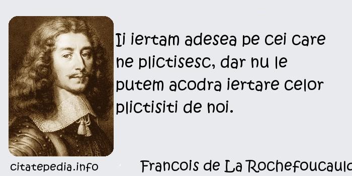 Francois de La Rochefoucauld - Ii iertam adesea pe cei care ne plictisesc, dar nu le putem acodra iertare celor plictisiti de noi.