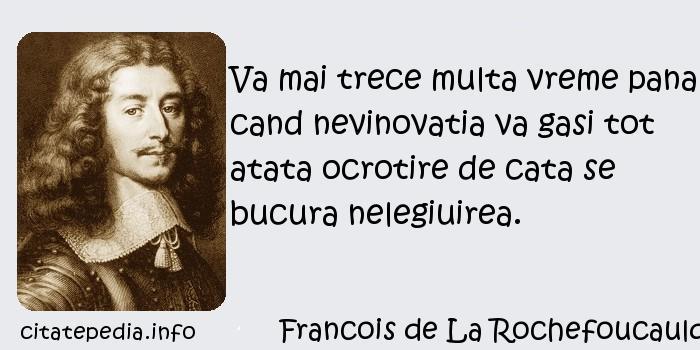 Francois de La Rochefoucauld - Va mai trece multa vreme pana cand nevinovatia va gasi tot atata ocrotire de cata se bucura nelegiuirea.