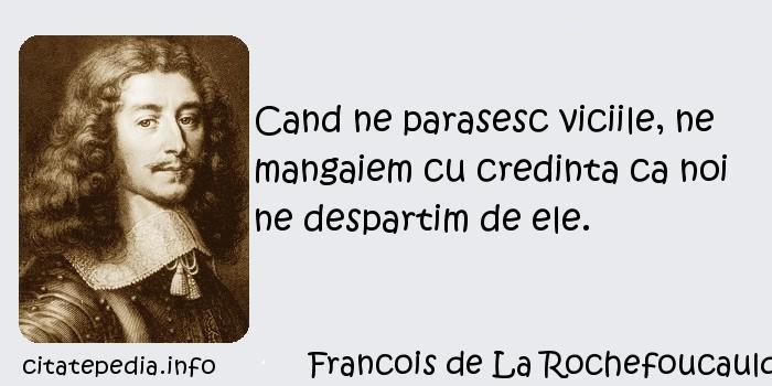 Francois de La Rochefoucauld - Cand ne parasesc viciile, ne mangaiem cu credinta ca noi ne despartim de ele.