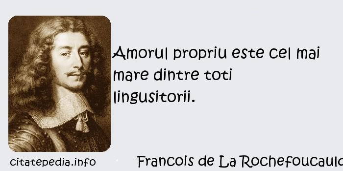 Francois de La Rochefoucauld - Amorul propriu este cel mai mare dintre toti lingusitorii.