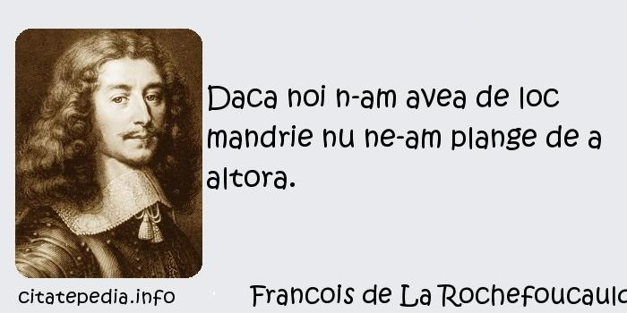 Francois de La Rochefoucauld - Daca noi n-am avea de loc mandrie nu ne-am plange de a altora.
