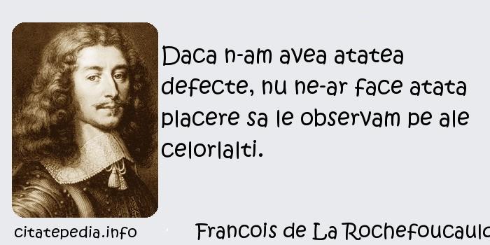 Francois de La Rochefoucauld - Daca n-am avea atatea defecte, nu ne-ar face atata placere sa le observam pe ale celorlalti.
