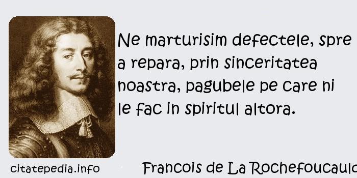 Francois de La Rochefoucauld - Ne marturisim defectele, spre a repara, prin sinceritatea noastra, pagubele pe care ni le fac in spiritul altora.