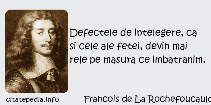 Francois de La Rochefoucauld - Defectele de intelegere, ca si cele ale fetei, devin mai rele pe masura ce imbatranim.