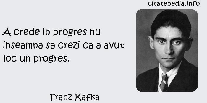 Franz Kafka - A crede in progres nu inseamna sa crezi ca a avut loc un progres.