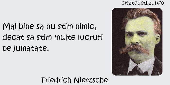 Friedrich Nietzsche - Mai bine sa nu stim nimic, decat sa stim multe lucruri pe jumatate.