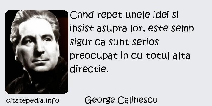 George Calinescu - Cand repet unele idei si insist asupra lor, este semn sigur ca sunt serios preocupat in cu totul alta directie.